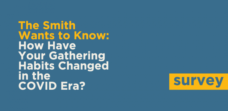 The Smith Wants to Know: How have your gathering habits changed in the COVID era? Survey
