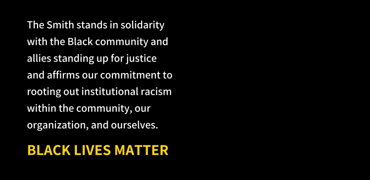 The Smith stands in solidarity with the Black community and allies standing up for justice and affirms our commitment to rooting out institutional racism within the community, our organization, and ourselves. Black Lives Matter.